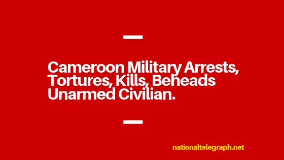 Cameroon Military Arrests, Tortures, Kills, Beheads Unarmed Civilian.